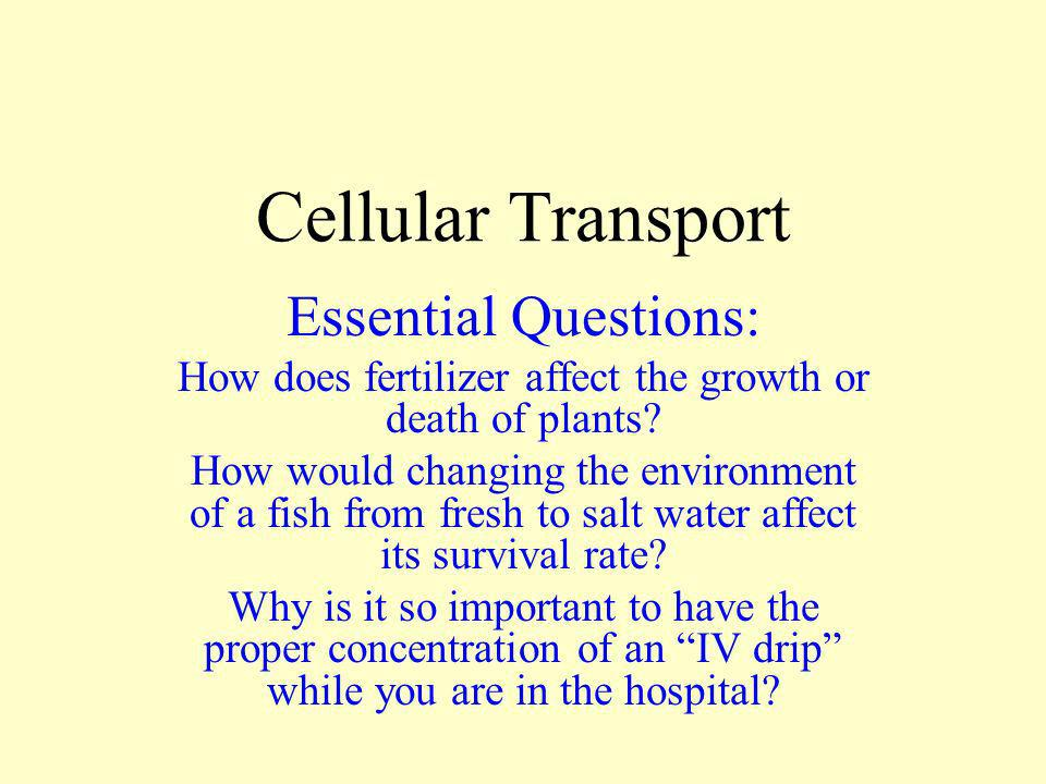 Cellular Transport Essential Questions: How does fertilizer affect the growth or death of plants? How would changing the environment of a fish from fr