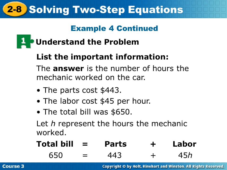 Course 3 2-8 Solving Two-Step Equations Example 4 Continued 1 Understand the Problem The answer is the number of hours the mechanic worked on the car.