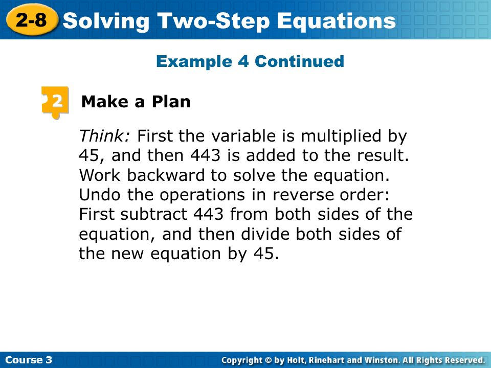 Course 3 2-8 Solving Two-Step Equations Think: First the variable is multiplied by 45, and then 443 is added to the result. Work backward to solve the