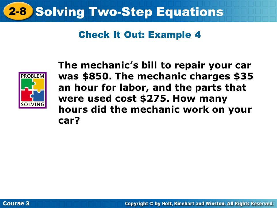 Course 3 2-8 Solving Two-Step Equations The mechanics bill to repair your car was $850. The mechanic charges $35 an hour for labor, and the parts that