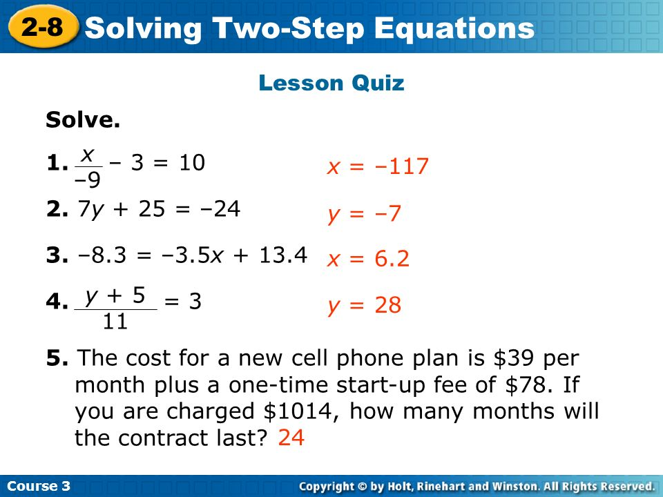 Course 3 2-8 Solving Two-Step Equations Solve. 1. – 3 = 10 2. 7y + 25 = –24 3. –8.3 = –3.5x + 13.4 4. = 3 5. The cost for a new cell phone plan is $39