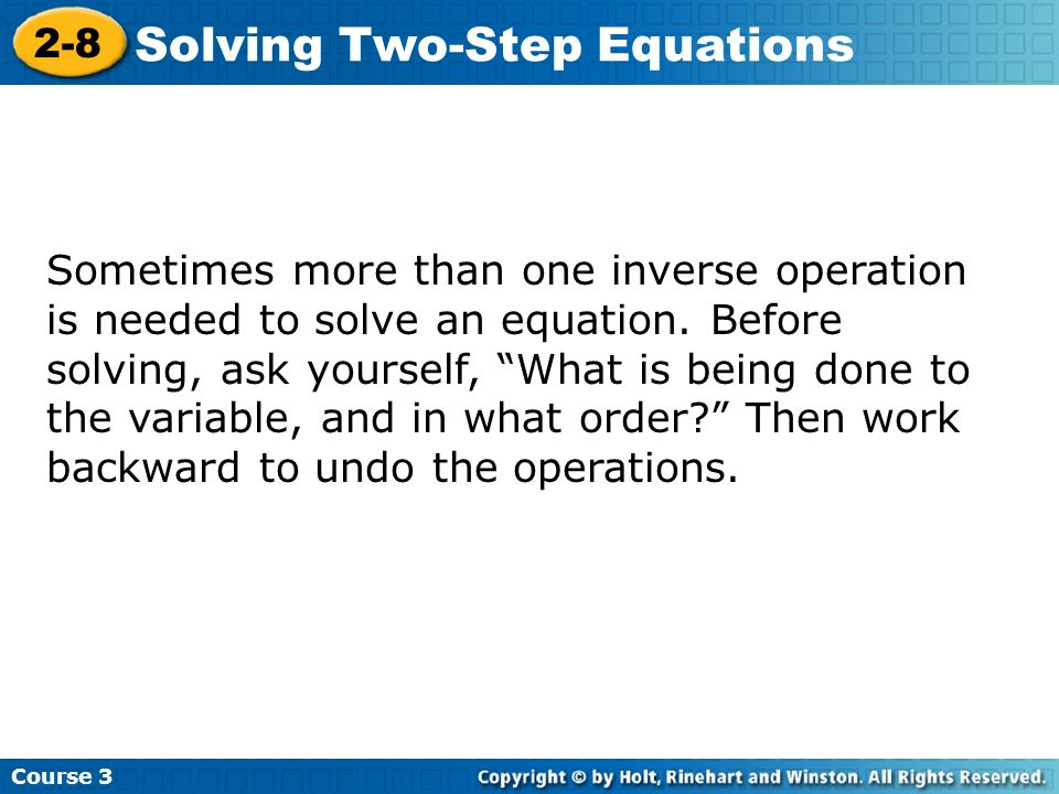 Course 3 2-8 Solving Two-Step Equations Sometimes more than one inverse operation is needed to solve an equation. Before solving, ask yourself, What i