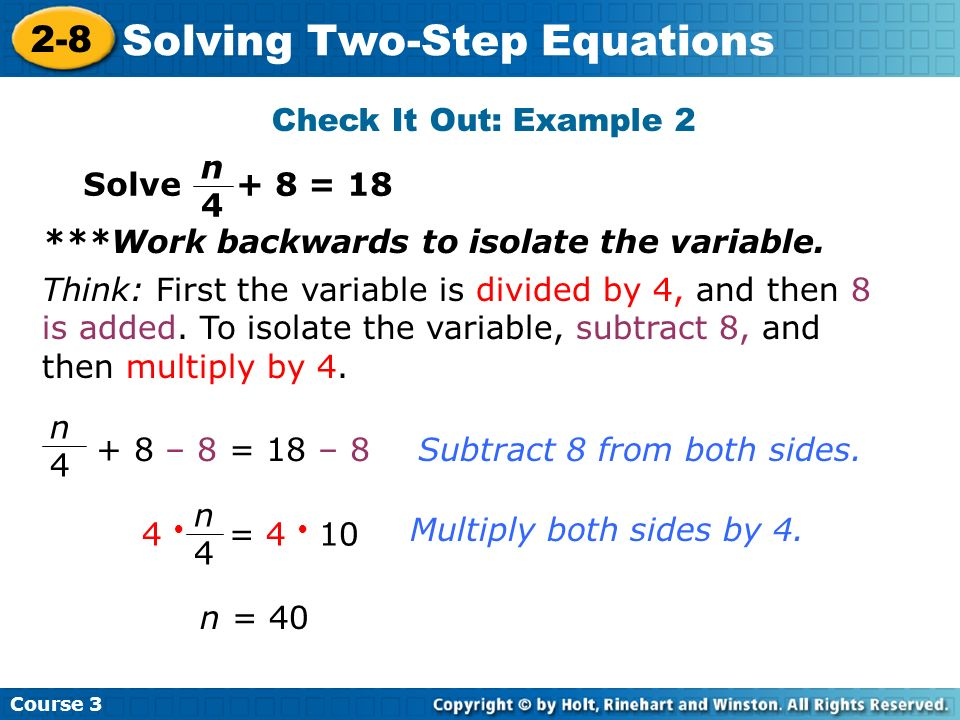 Course 3 2-8 Solving Two-Step Equations Check It Out: Example 2 Solve + 8 = 18 Think: First the variable is divided by 4, and then 8 is added. To isol