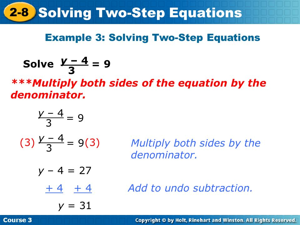 Course 3 2-8 Solving Two-Step Equations Example 3: Solving Two-Step Equations Solve = 9 y – 4 3 = 9 y – 4 3 y – 4 = 27 + 4 + 4Add to undo subtraction.