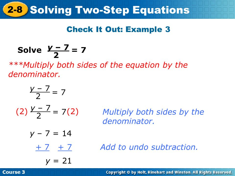 Course 3 2-8 Solving Two-Step Equations Check It Out: Example 3 Solve = 7 y – 7 2 = 7 y – 7 2 y – 7 = 14 + 7 + 7Add to undo subtraction. y = 21 Multip
