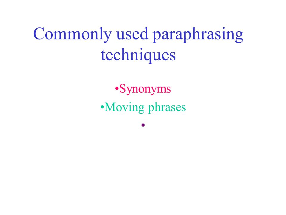Commonly used paraphrasing techniques Synonyms Moving phrases