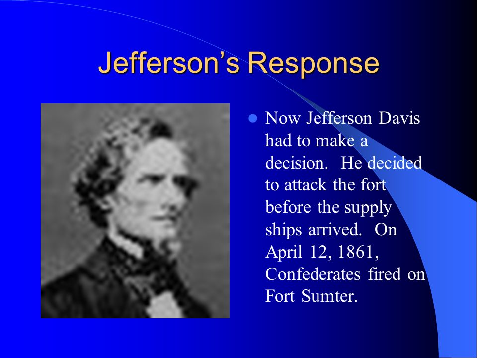 Jeffersons Response Now Jefferson Davis had to make a decision. He decided to attack the fort before the supply ships arrived. On April 12, 1861, Conf