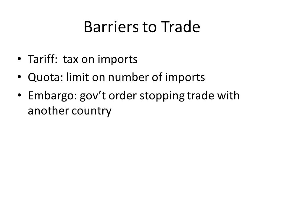 Barriers to Trade Tariff: tax on imports Quota: limit on number of imports Embargo: govt order stopping trade with another country