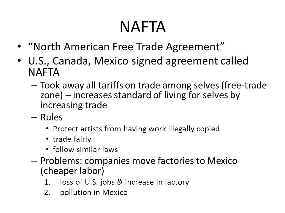 NAFTA North American Free Trade Agreement U.S., Canada, Mexico signed agreement called NAFTA – Took away all tariffs on trade among selves (free-trade zone) – increases standard of living for selves by increasing trade – Rules Protect artists from having work illegally copied trade fairly follow similar laws – Problems: companies move factories to Mexico (cheaper labor) 1.loss of U.S.