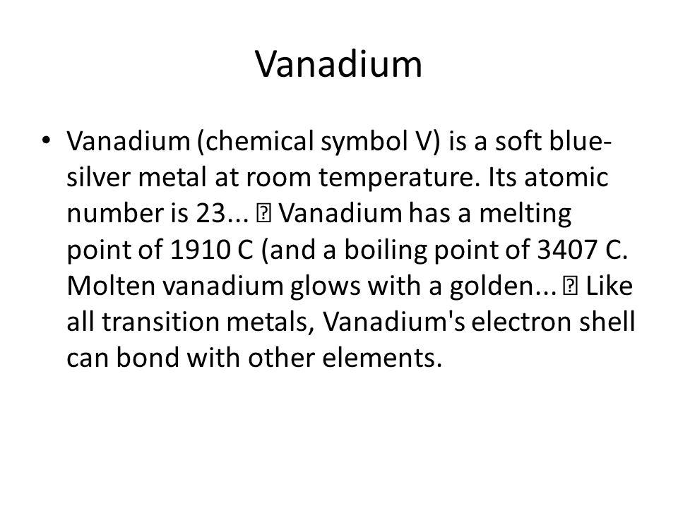 Vanadium Vanadium (chemical symbol V) is a soft blue- silver metal at room temperature. Its atomic number is 23... Vanadium has a melting point of 191