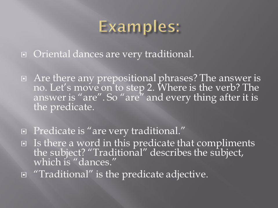 Oriental dances are very traditional. Are there any prepositional phrases? The answer is no. Lets move on to step 2. Where is the verb? The answer is