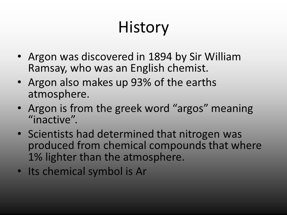 History Argon was discovered in 1894 by Sir William Ramsay, who was an English chemist. Argon also makes up 93% of the earths atmosphere. Argon is fro