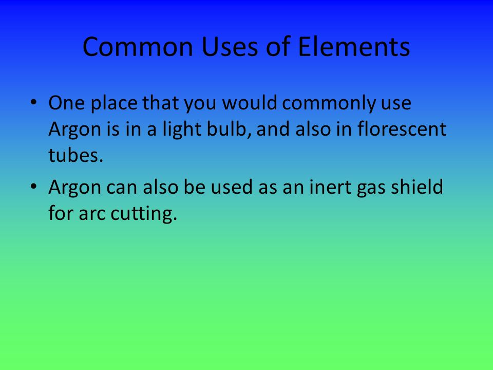 Common Uses of Elements One place that you would commonly use Argon is in a light bulb, and also in florescent tubes. Argon can also be used as an ine