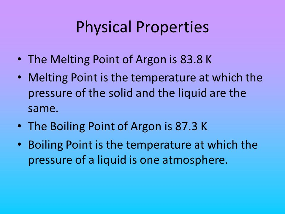 Physical Properties The Melting Point of Argon is 83.8 K Melting Point is the temperature at which the pressure of the solid and the liquid are the sa