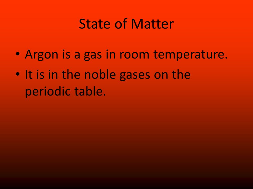 State of Matter Argon is a gas in room temperature. It is in the noble gases on the periodic table.