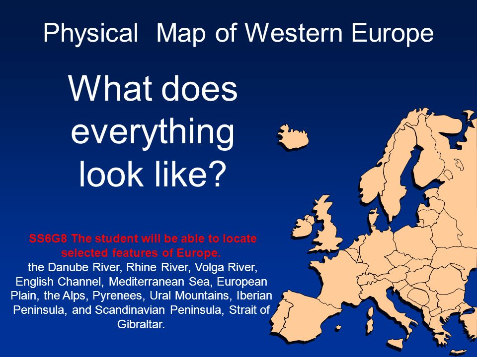 Physical Map of Western Europe What does everything look like? SS6G8 The student will be able to locate selected features of Europe. the Danube River,