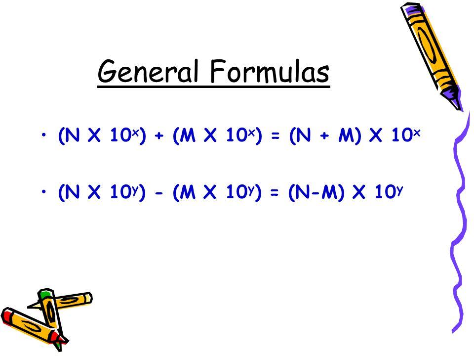 General Formulas (N X 10 x ) + (M X 10 x ) = (N + M) X 10 x (N X 10 y ) - (M X 10 y ) = (N-M) X 10 y