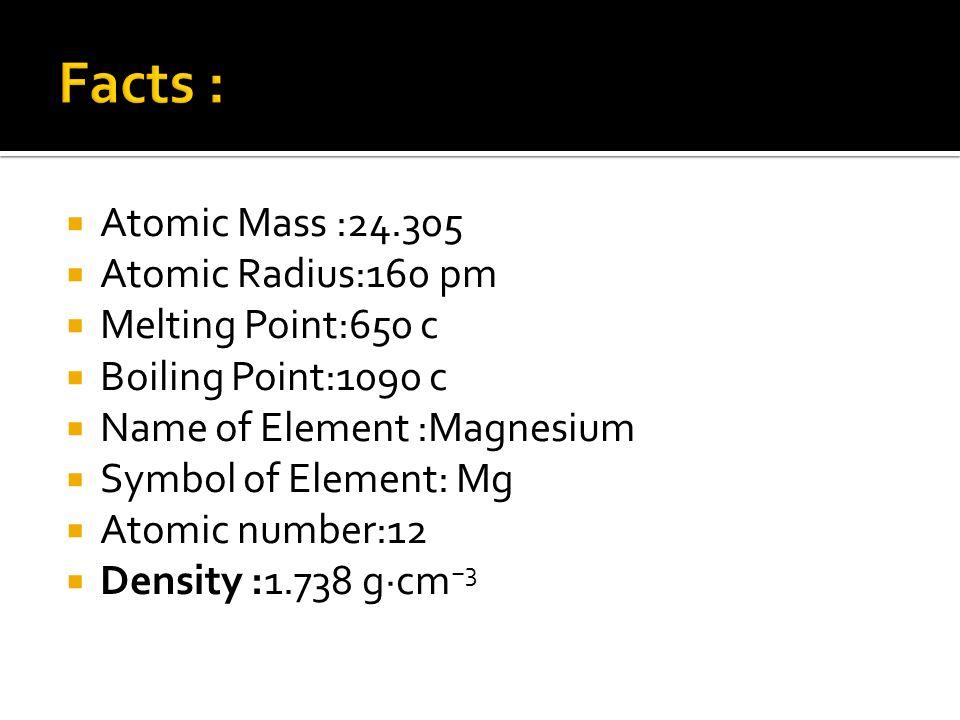 Atomic Mass :24.305 Atomic Radius:160 pm Melting Point:650 c Boiling Point:1090 c Name of Element :Magnesium Symbol of Element: Mg Atomic number:12 De