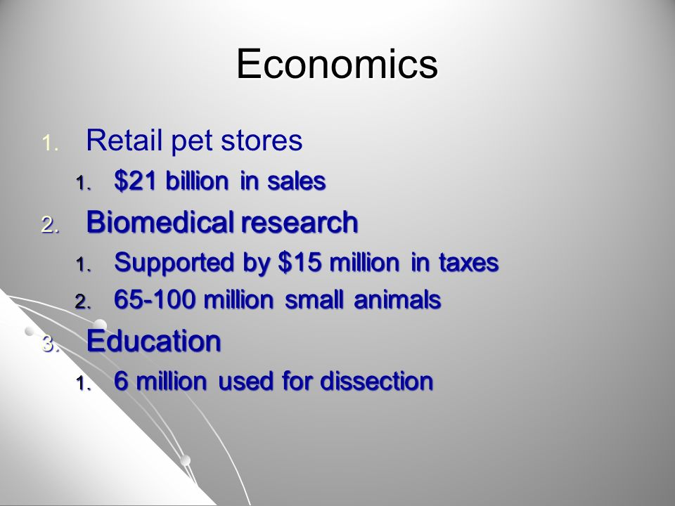 Economics 1. 1. Retail pet stores 1. $21 billion in sales 2. Biomedical research 1. Supported by $15 million in taxes 2. 65-100 million small animals