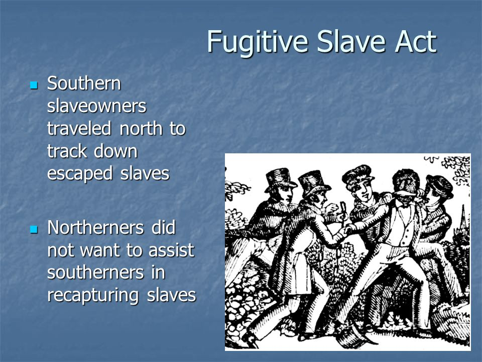 Fugitive Slave Act Southern slaveowners traveled north to track down escaped slaves Southern slaveowners traveled north to track down escaped slaves N