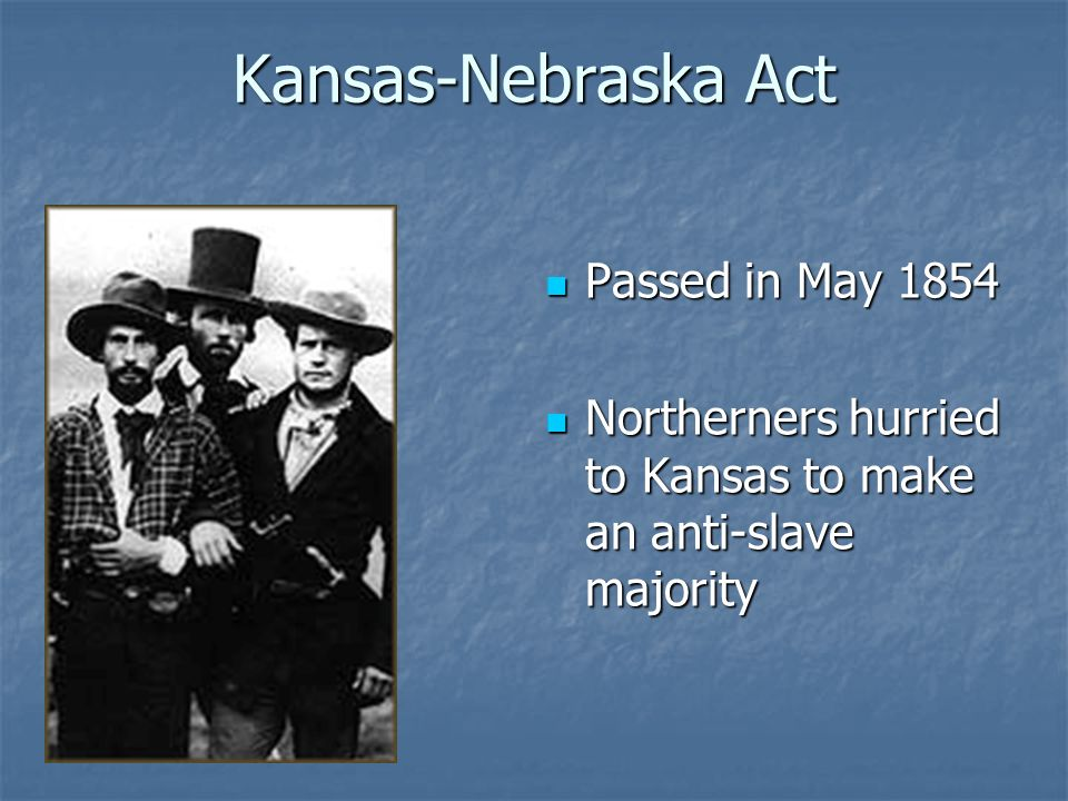 Kansas-Nebraska Act Passed in May 1854 Passed in May 1854 Northerners hurried to Kansas to make an anti-slave majority Northerners hurried to Kansas t
