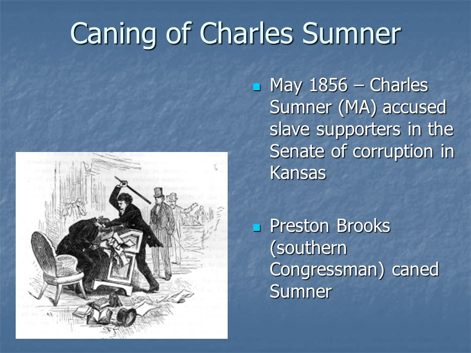 Caning of Charles Sumner May 1856 – Charles Sumner (MA) accused slave supporters in the Senate of corruption in Kansas May 1856 – Charles Sumner (MA)