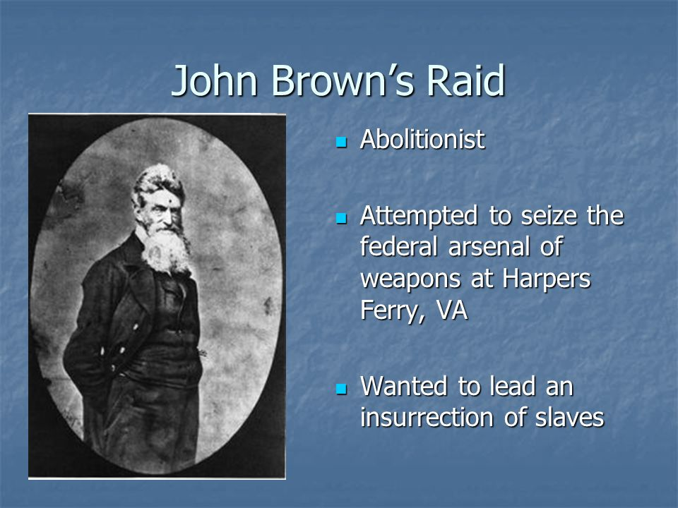 John Browns Raid Abolitionist Abolitionist Attempted to seize the federal arsenal of weapons at Harpers Ferry, VA Attempted to seize the federal arsen