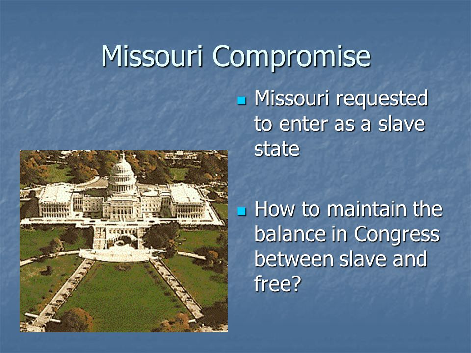 Missouri Compromise Missouri requested to enter as a slave state Missouri requested to enter as a slave state How to maintain the balance in Congress