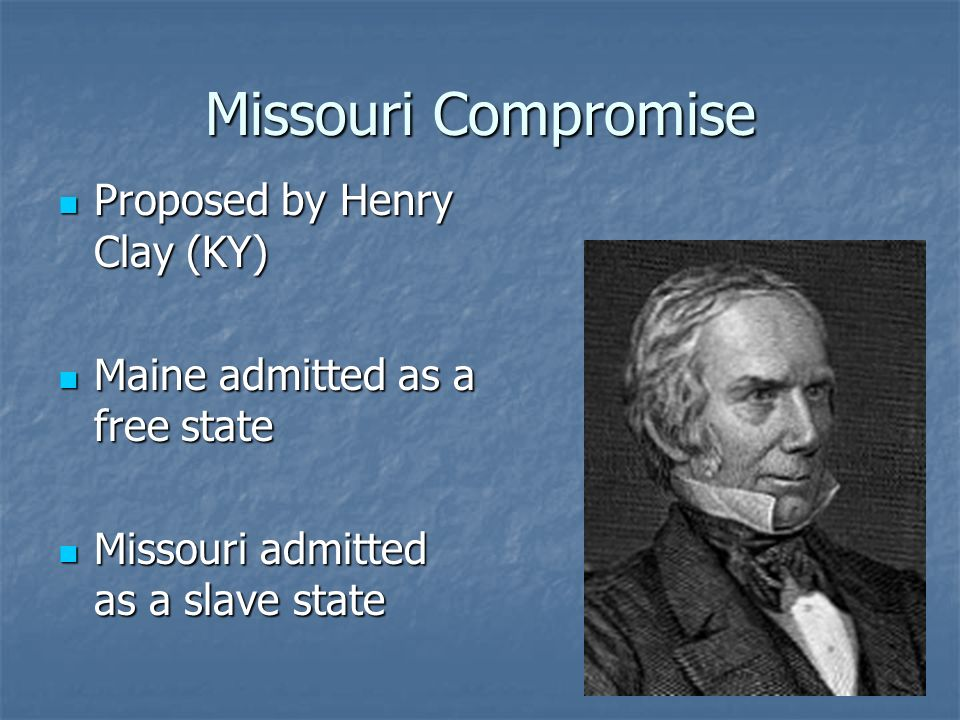 Missouri Compromise Proposed by Henry Clay (KY) Proposed by Henry Clay (KY) Maine admitted as a free state Maine admitted as a free state Missouri adm