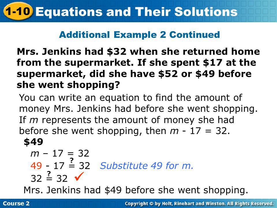 Additional Example 2 Continued $49 m – 17 = 32 49 - 17 = 32 ? 32 = 32 ? Substitute 49 for m. Course 2 1-10 Equations and Their Solutions You can write