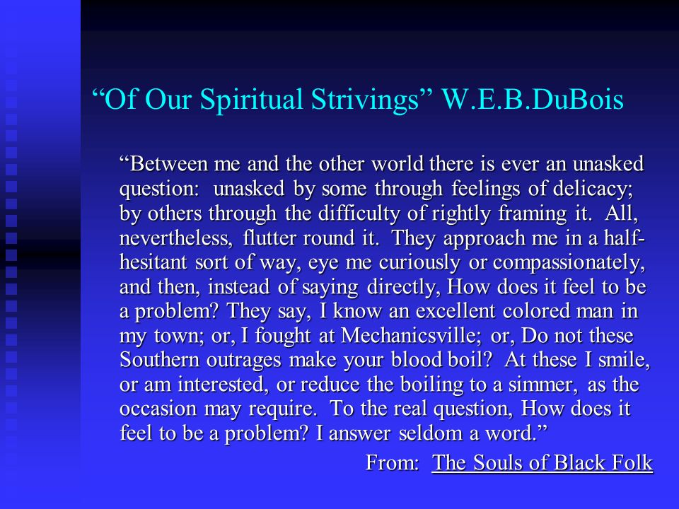 Of Our Spiritual Strivings W.E.B.DuBois Between me and the other world there is ever an unasked question: unasked by some through feelings of delicacy