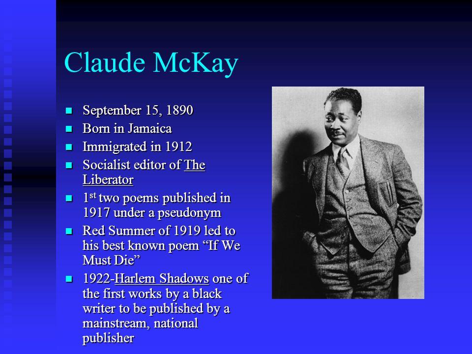 Claude McKay September 15, 1890 September 15, 1890 Born in Jamaica Born in Jamaica Immigrated in 1912 Immigrated in 1912 Socialist editor of The Liber