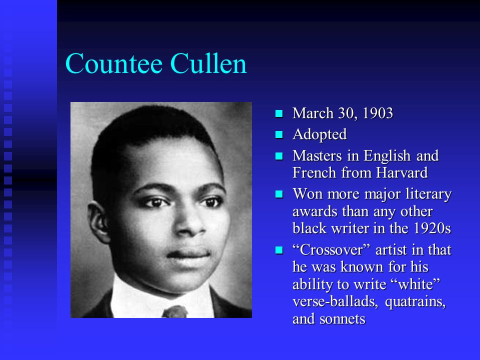 Countee Cullen March 30, 1903 Adopted Masters in English and French from Harvard Won more major literary awards than any other black writer in the 192