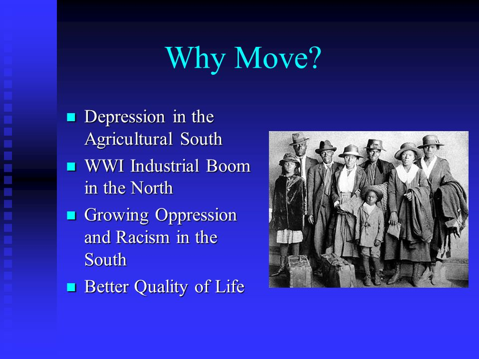 Why Move? Depression in the Agricultural South Depression in the Agricultural South WWI Industrial Boom in the North WWI Industrial Boom in the North
