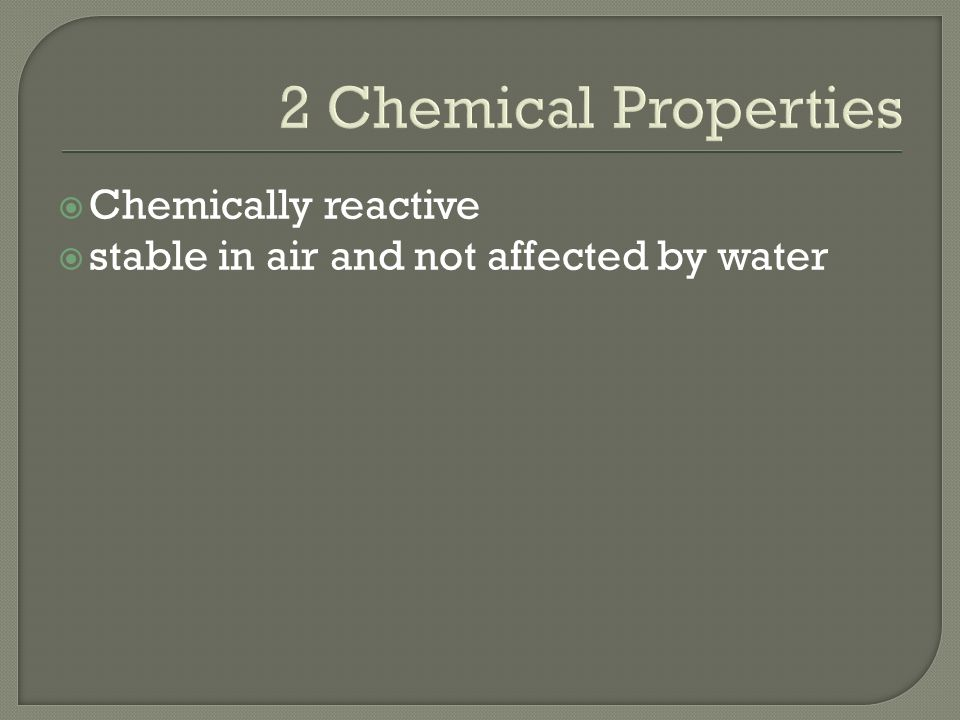 2 Chemical Properties Chemically reactive stable in air and not affected by water