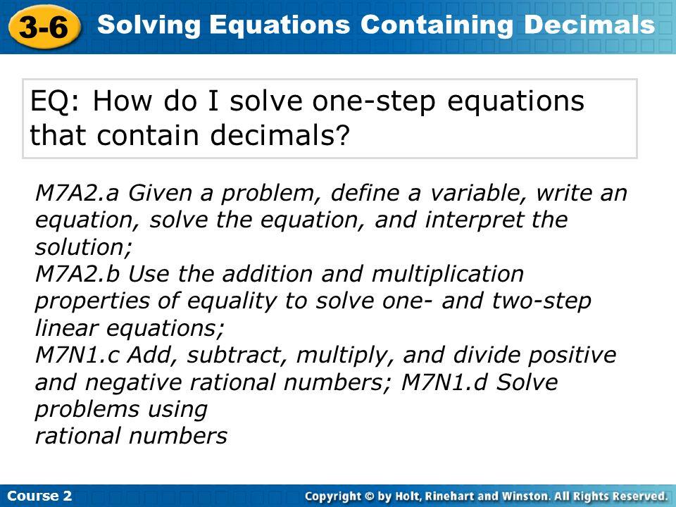 Course 2 3-6 Solving Equations Containing Decimals EQ: How do I solve one-step equations that contain decimals ? M7A2.a Given a problem, define a vari