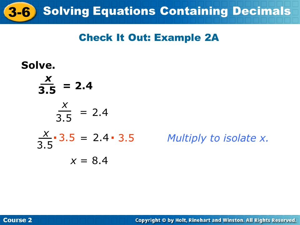 Course 2 3-6 Solving Equations Containing Decimals Solve. Check It Out: Example 2A x 3.5 = 2.4 x 3.5 = 2.4 3.5 x = · 2.4 · 3.5 Multiply to isolate x.