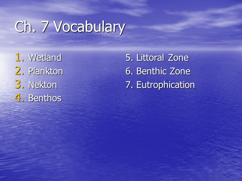 Ch. 7 Vocabulary 1. Wetland 2. Plankton 3. Nekton 4. Benthos 5. Littoral Zone 6. Benthic Zone 7. Eutrophication