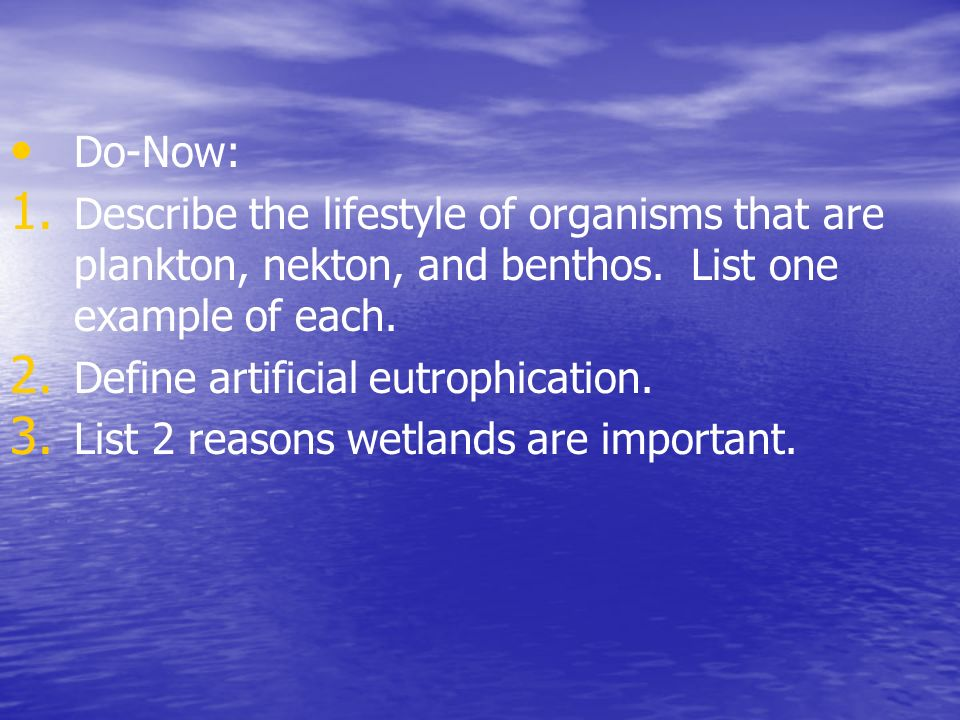 Do-Now: 1. 1. Describe the lifestyle of organisms that are plankton, nekton, and benthos. List one example of each. 2. 2. Define artificial eutrophica