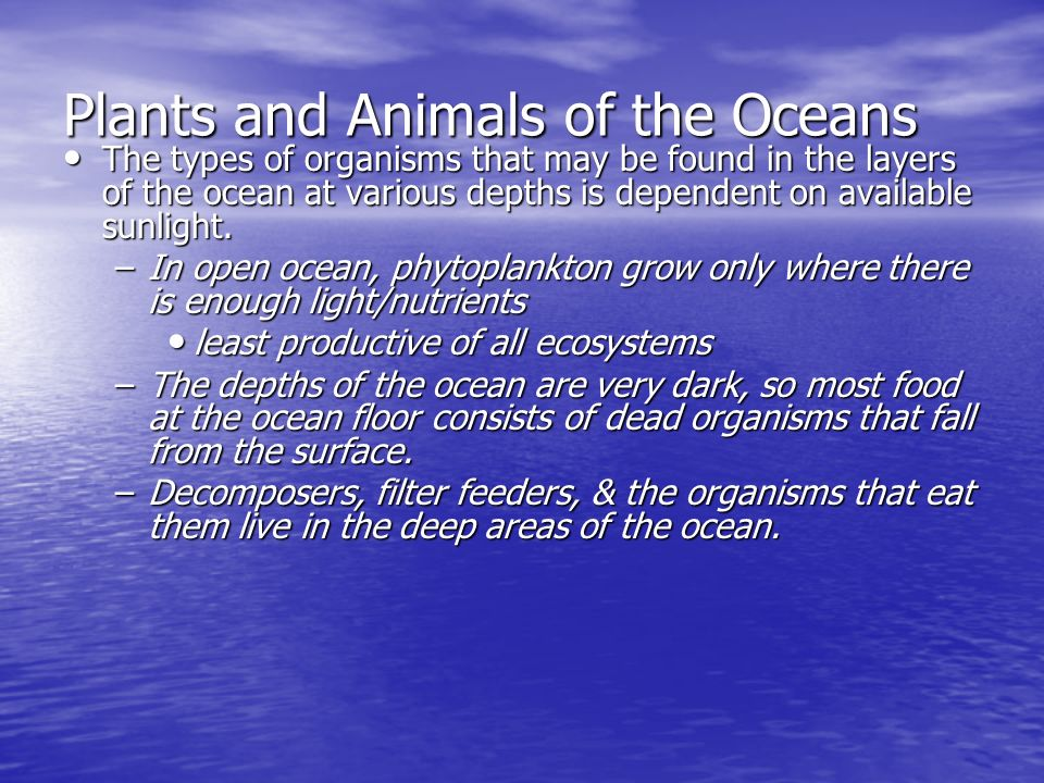 Plants and Animals of the Oceans The types of organisms that may be found in the layers of the ocean at various depths is dependent on available sunli