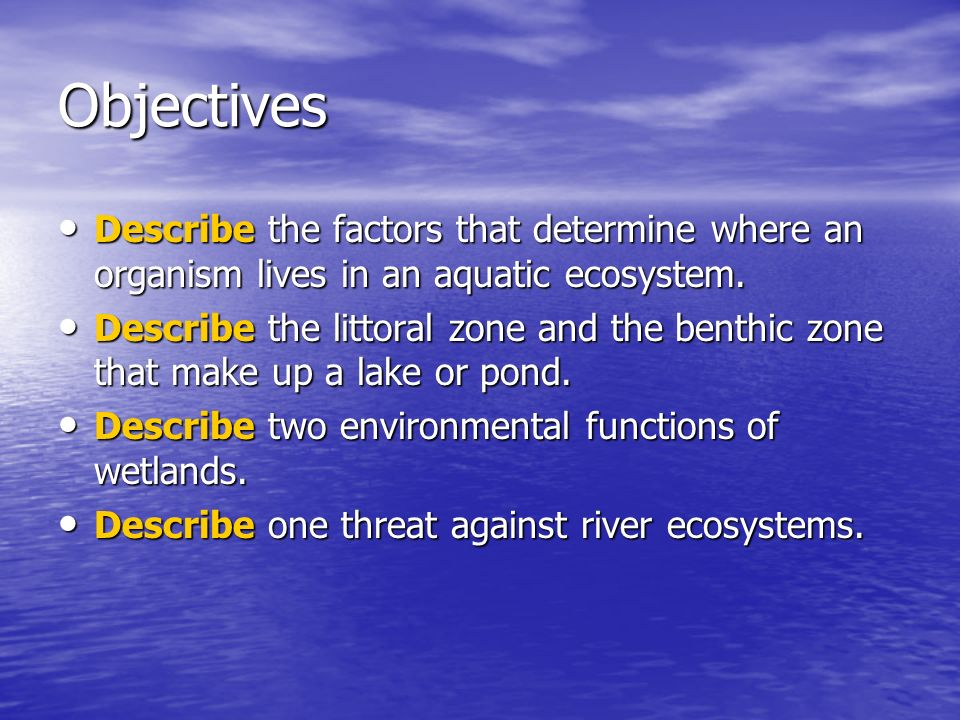 Objectives Describe the factors that determine where an organism lives in an aquatic ecosystem. Describe the factors that determine where an organism