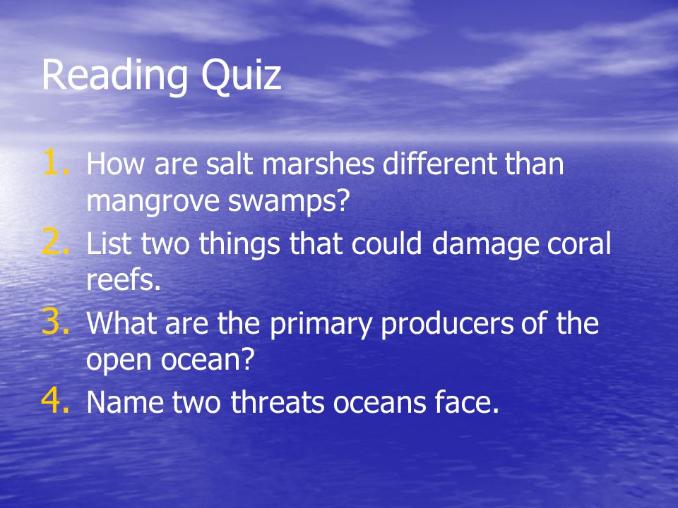 Reading Quiz 1. 1. How are salt marshes different than mangrove swamps? 2. 2. List two things that could damage coral reefs. 3. 3. What are the primar
