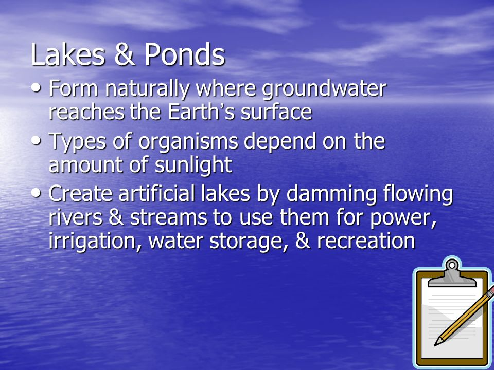 Lakes & Ponds Form naturally where groundwater reaches the Earth s surface Form naturally where groundwater reaches the Earth s surface Types of organ