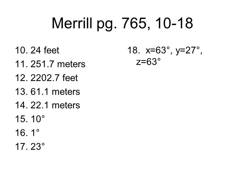 Merrill pg. 765, 10-18 10. 24 feet 11. 251.7 meters 12. 2202.7 feet 13. 61.1 meters 14. 22.1 meters 15. 10° 16. 1° 17. 23° 18. x=63°, y=27°, z=63°