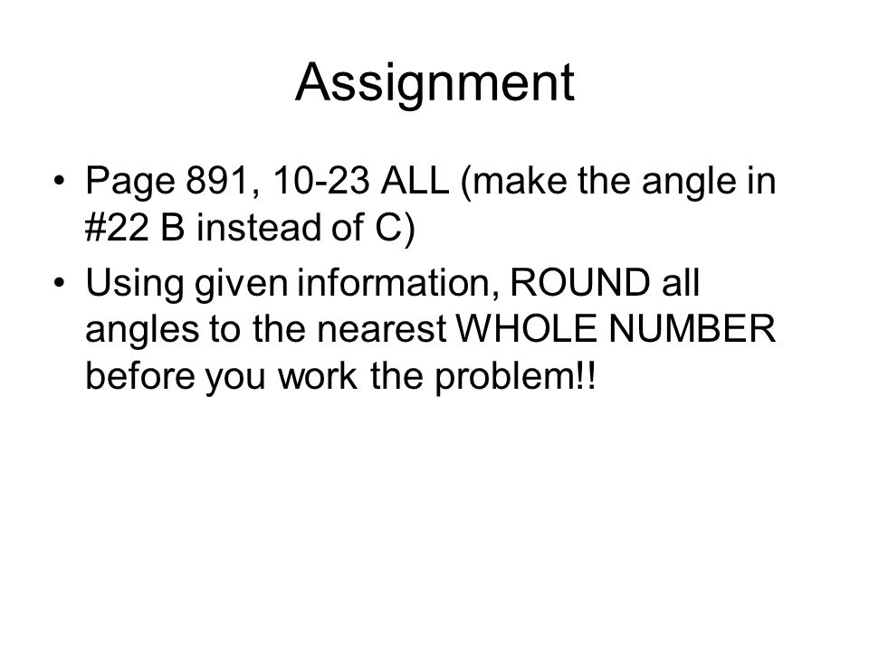 Assignment Page 891, 10-23 ALL (make the angle in #22 B instead of C) Using given information, ROUND all angles to the nearest WHOLE NUMBER before you