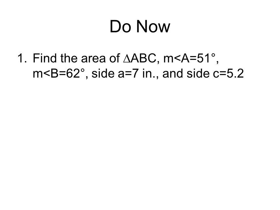 Do Now 1.Find the area of ABC, m<A=51°, m<B=62°, side a=7 in., and side c=5.2