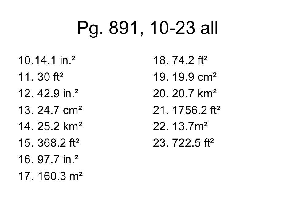 Pg. 891, 10-23 all 10.14.1 in.² 11. 30 ft² 12. 42.9 in.² 13. 24.7 cm² 14. 25.2 km² 15. 368.2 ft² 16. 97.7 in.² 17. 160.3 m² 18. 74.2 ft² 19. 19.9 cm²