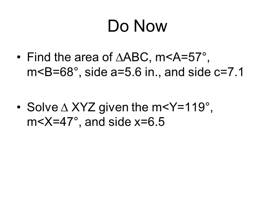Do Now Find the area of ABC, m<A=57°, m<B=68°, side a=5.6 in., and side c=7.1 Solve XYZ given the m<Y=119°, m<X=47°, and side x=6.5