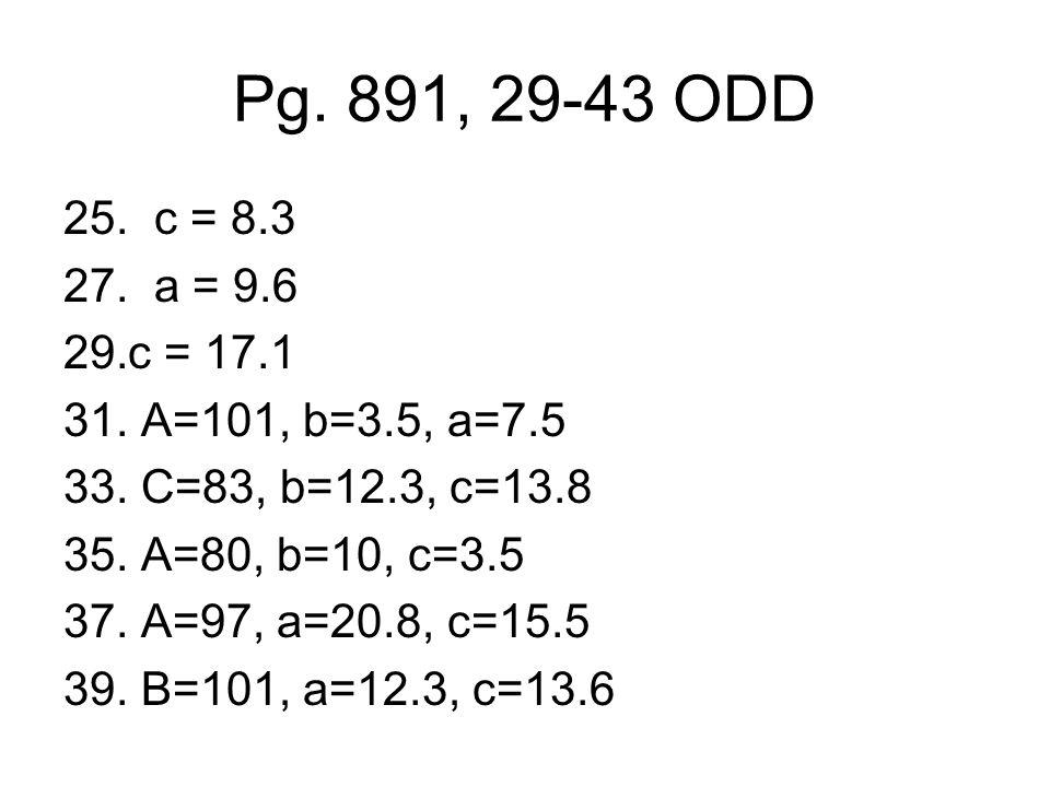 Pg. 891, 29-43 ODD 25. c = 8.3 27. a = 9.6 29.c = 17.1 31. A=101, b=3.5, a=7.5 33. C=83, b=12.3, c=13.8 35. A=80, b=10, c=3.5 37. A=97, a=20.8, c=15.5