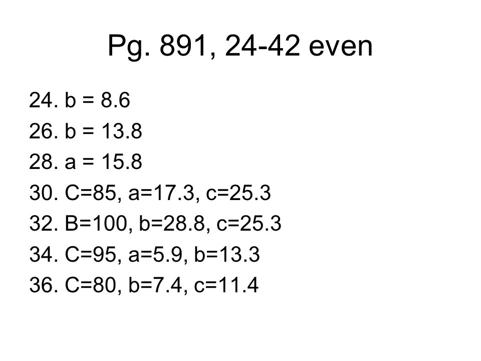 Pg. 891, 24-42 even 24. b = 8.6 26. b = 13.8 28. a = 15.8 30. C=85, a=17.3, c=25.3 32. B=100, b=28.8, c=25.3 34. C=95, a=5.9, b=13.3 36. C=80, b=7.4,